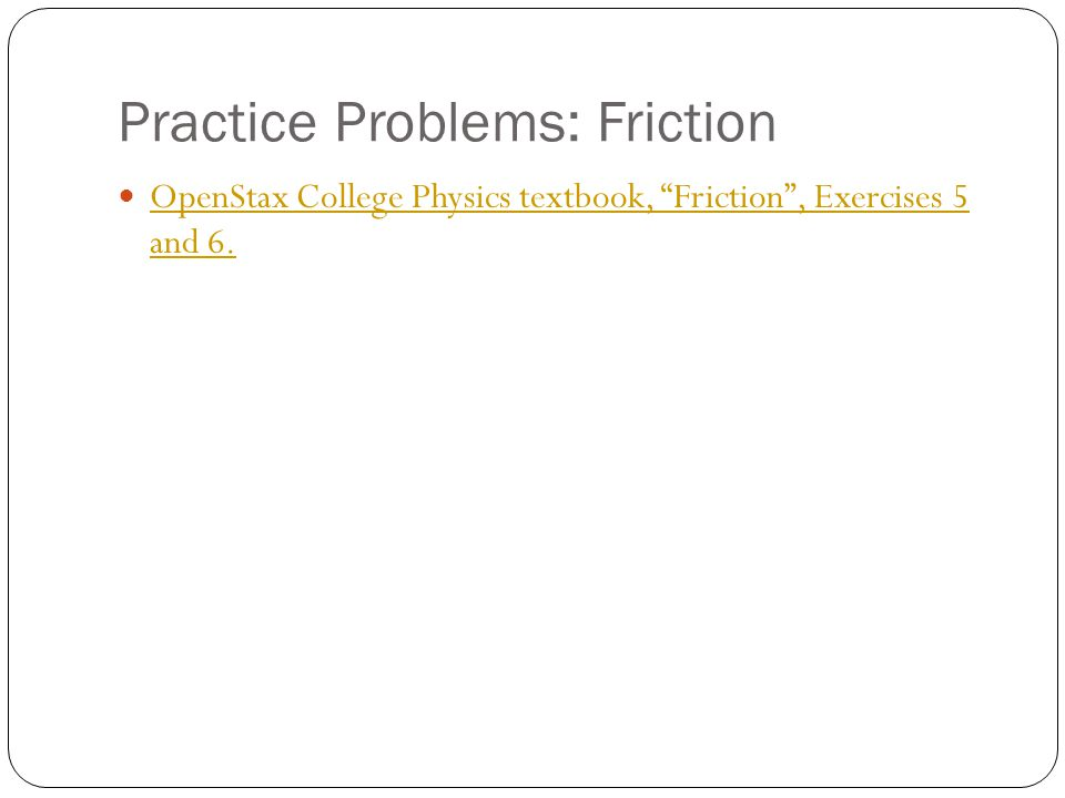 "Practice Problems: Friction OpenStax College Physics textbook, ""Friction"", Exercises 5 and 6. OpenStax College Physics textbook, ""Friction"", Exercises"
