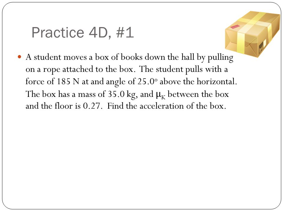 Practice 4D, #1 A student moves a box of books down the hall by pulling on a rope attached to the box. The student pulls with a force of 185 N at and