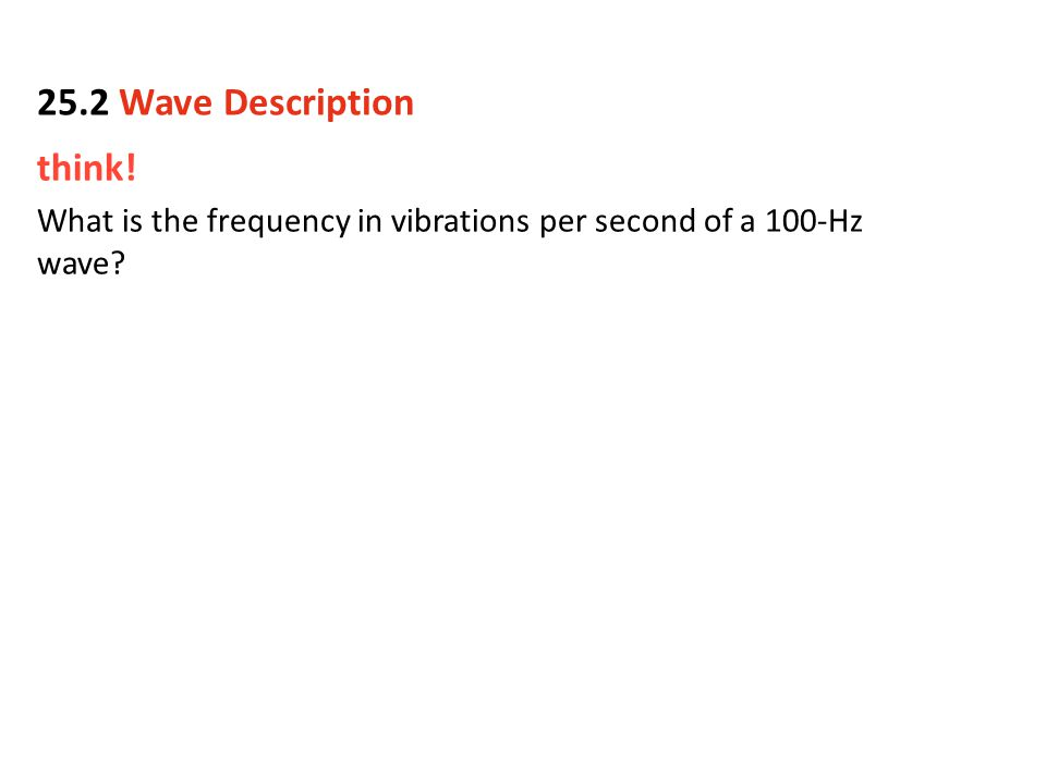 think! What is the frequency in vibrations per second of a 100-Hz wave? 25.2 Wave Description