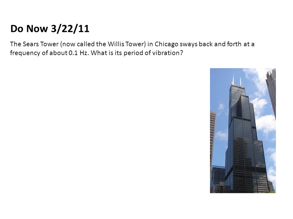 The Sears Tower (now called the Willis Tower) in Chicago sways back and forth at a frequency of about 0.1 Hz.