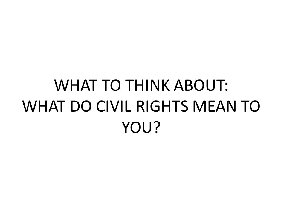 WHAT TO THINK ABOUT: WHAT DO CIVIL RIGHTS MEAN TO YOU