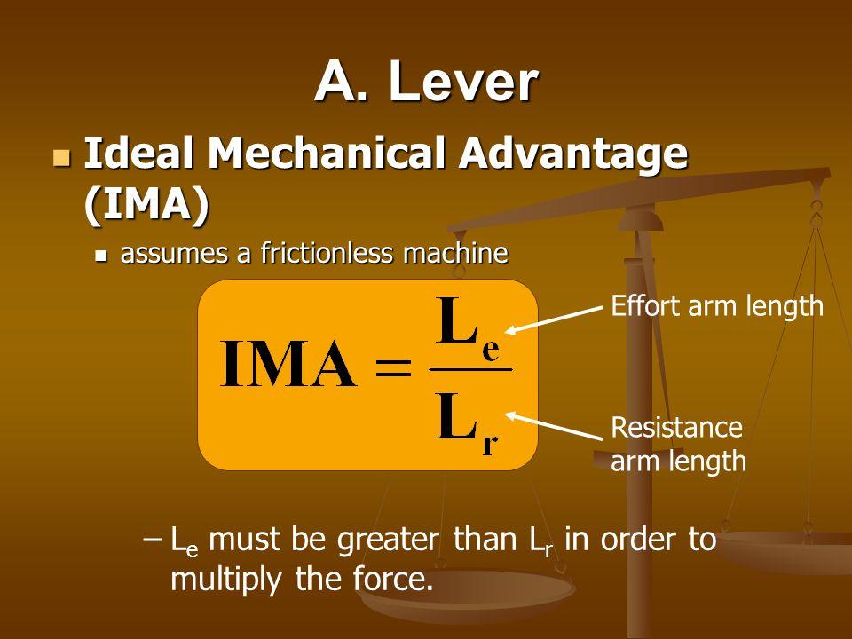A. Lever Ideal Mechanical Advantage (IMA) Ideal Mechanical Advantage (IMA) assumes a frictionless machine assumes a frictionless machine Effort arm le