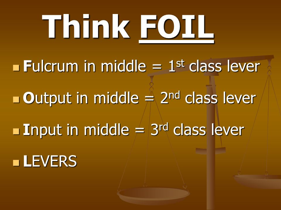 Think FOIL Fulcrum in middle = 1 st class lever Fulcrum in middle = 1 st class lever Output in middle = 2 nd class lever Output in middle = 2 nd class