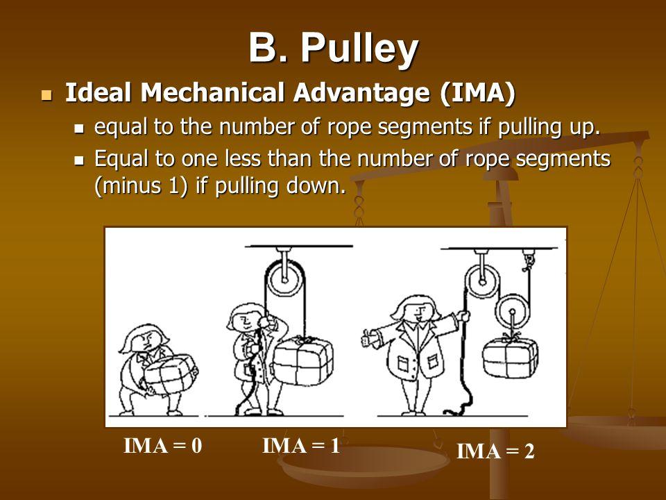 B. Pulley Ideal Mechanical Advantage (IMA) Ideal Mechanical Advantage (IMA) equal to the number of rope segments if pulling up. equal to the number of