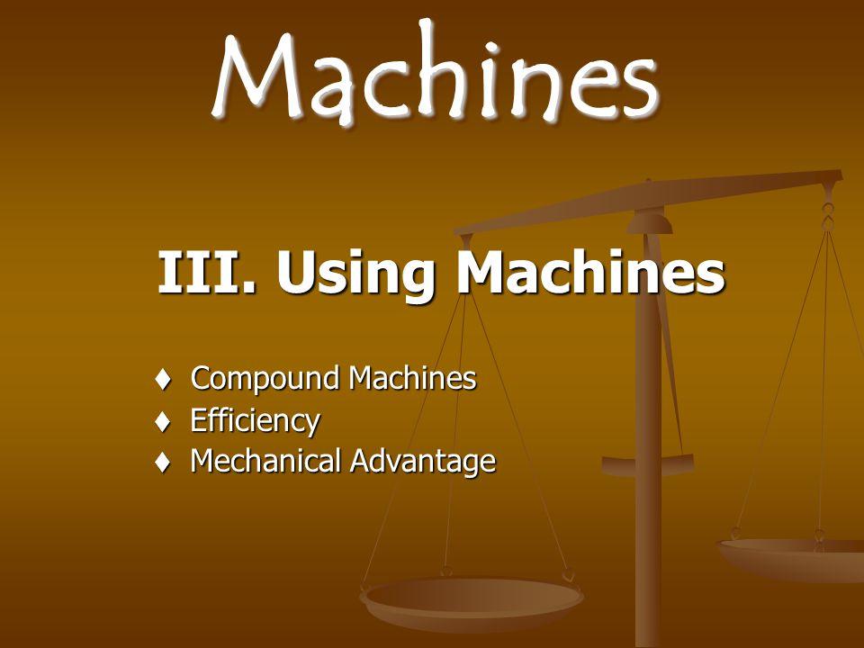 MachinesMachines III. Using Machines III. Using Machines  Compound Machines  Efficiency  Mechanical Advantage