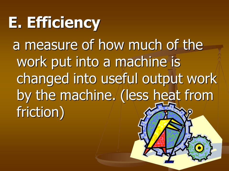 E. Efficiency a measure of how much of the work put into a machine is changed into useful output work by the machine. (less heat from friction) a meas