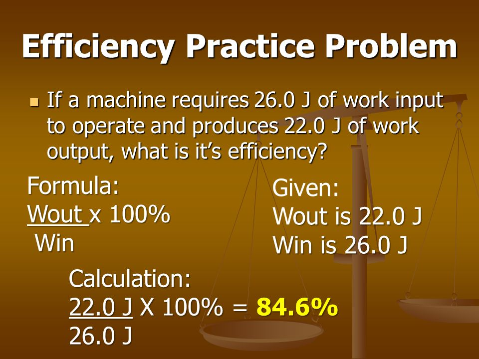 Efficiency Practice Problem If a machine requires 26.0 J of work input to operate and produces 22.0 J of work output, what is it's efficiency? If a ma