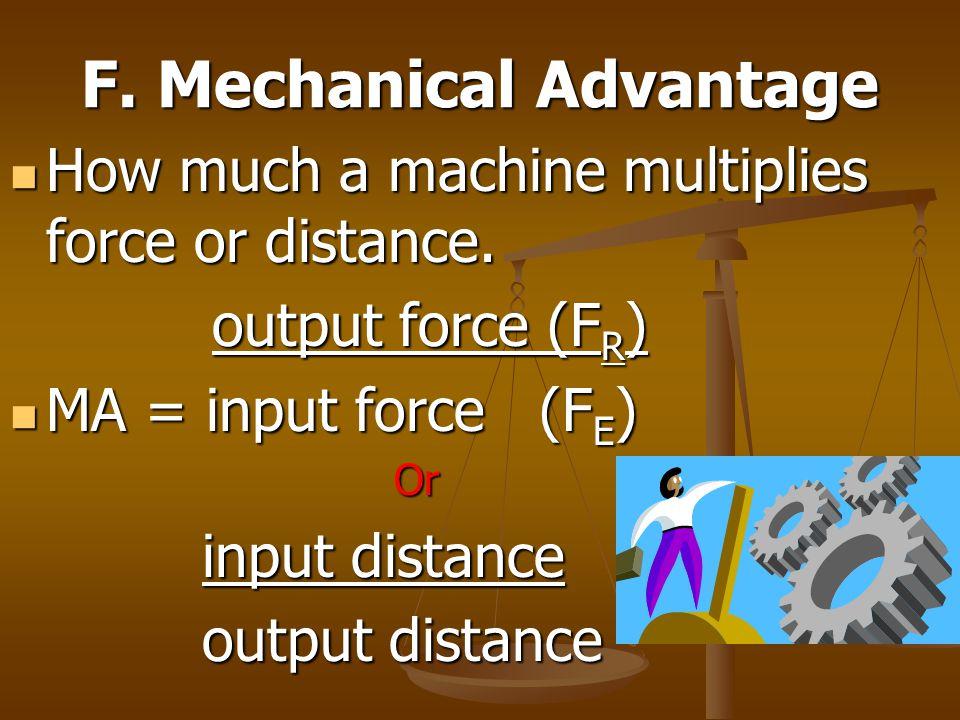 F. Mechanical Advantage How much a machine multiplies force or distance. How much a machine multiplies force or distance. output force (F R ) output f