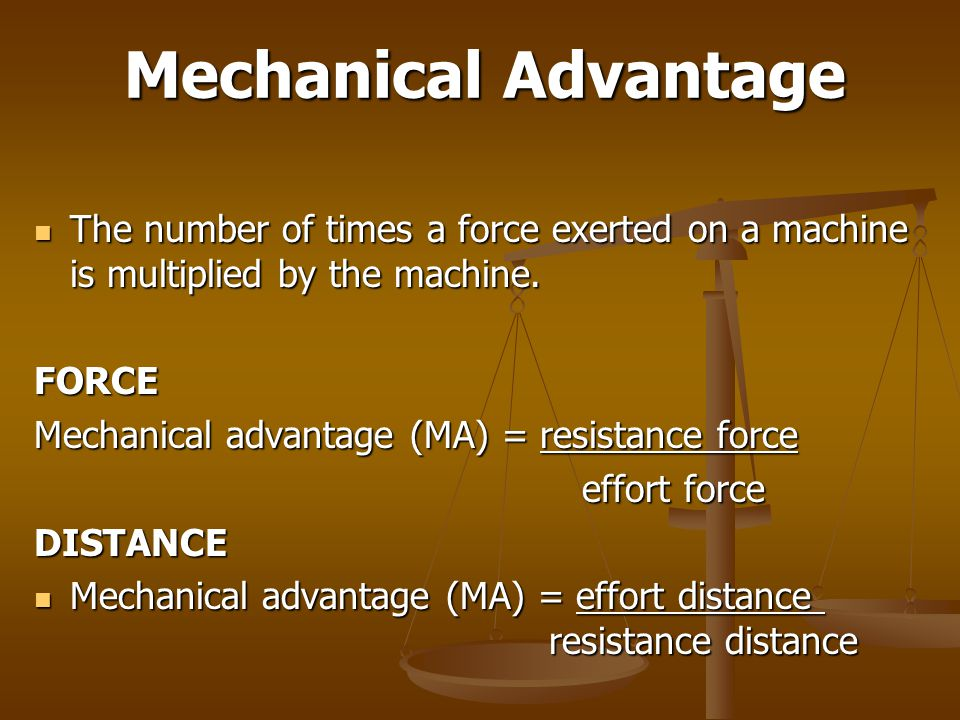Mechanical Advantage The number of times a force exerted on a machine is multiplied by the machine. The number of times a force exerted on a machine i