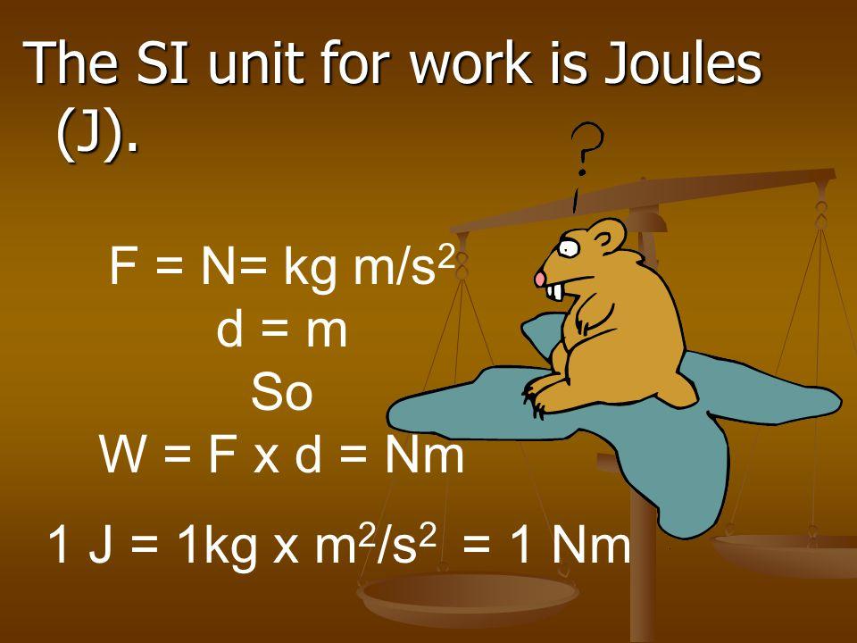 The SI unit for work is Joules (J). 1 J = 1kg x m 2 /s 2 = 1 Nm F = N= kg m/s 2 d = m So W = F x d = Nm