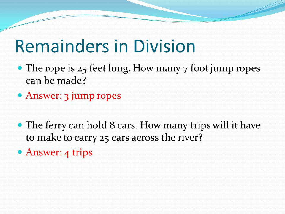 Remainders in Division The rope is 25 feet long. How many 7 foot jump ropes can be made.