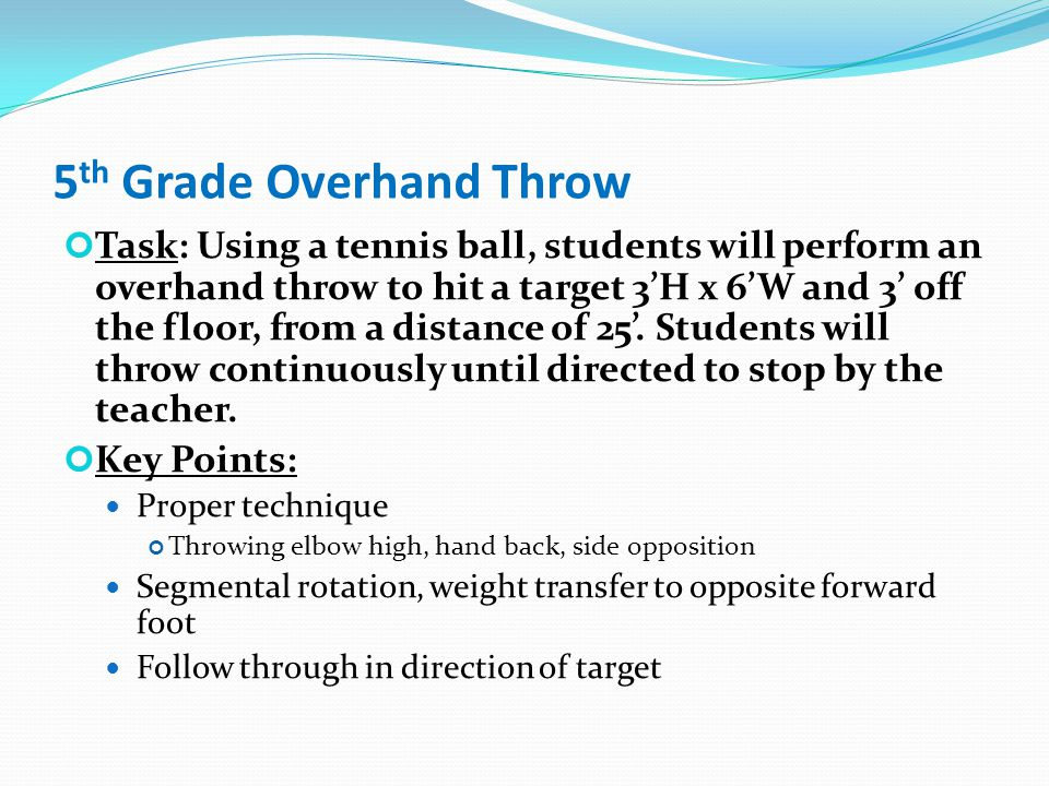 5 th Grade Overhand Throw Task: Using a tennis ball, students will perform an overhand throw to hit a target 3'H x 6'W and 3' off the floor, from a distance of 25'.