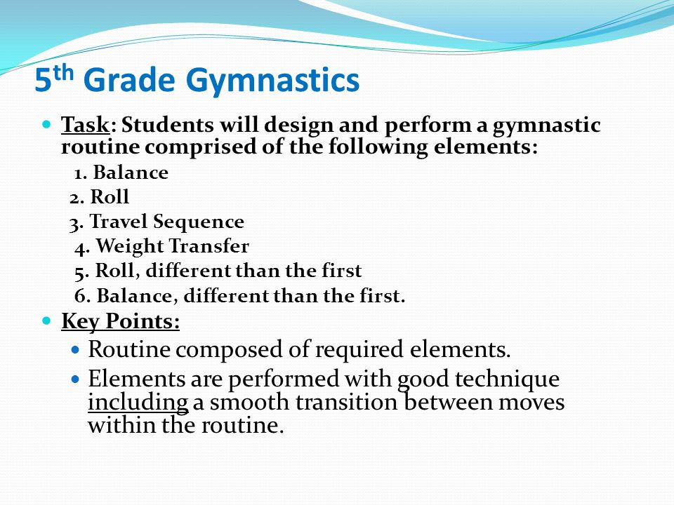 5 th Grade Gymnastics Task: Students will design and perform a gymnastic routine comprised of the following elements: 1.