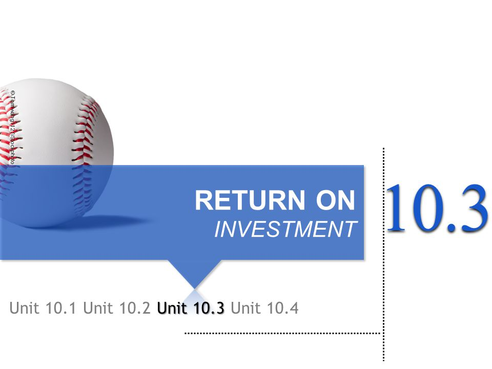 RETURN ON INVESTMENT Unit 10.1Unit 10.2 Unit 10.3 © Tomwang112 / iStockphoto Unit 10.4103.
