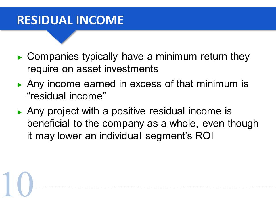 "10 RESIDUAL INCOME ► Companies typically have a minimum return they require on asset investments ► Any income earned in excess of that minimum is ""res"