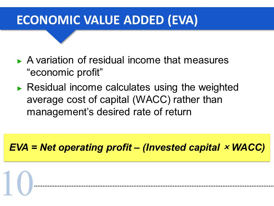 "10 ECONOMIC VALUE ADDED (EVA) ► A variation of residual income that measures ""economic profit"" ► Residual income calculates using the weighted average"