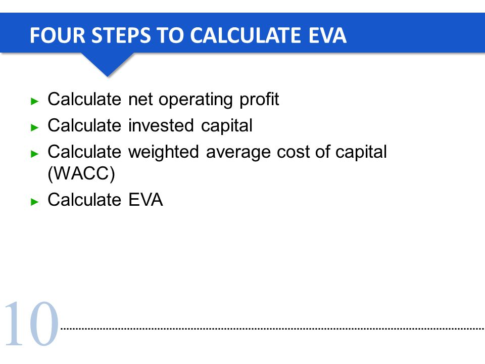 10 FOUR STEPS TO CALCULATE EVA ► Calculate net operating profit ► Calculate invested capital ► Calculate weighted average cost of capital (WACC) ► Cal