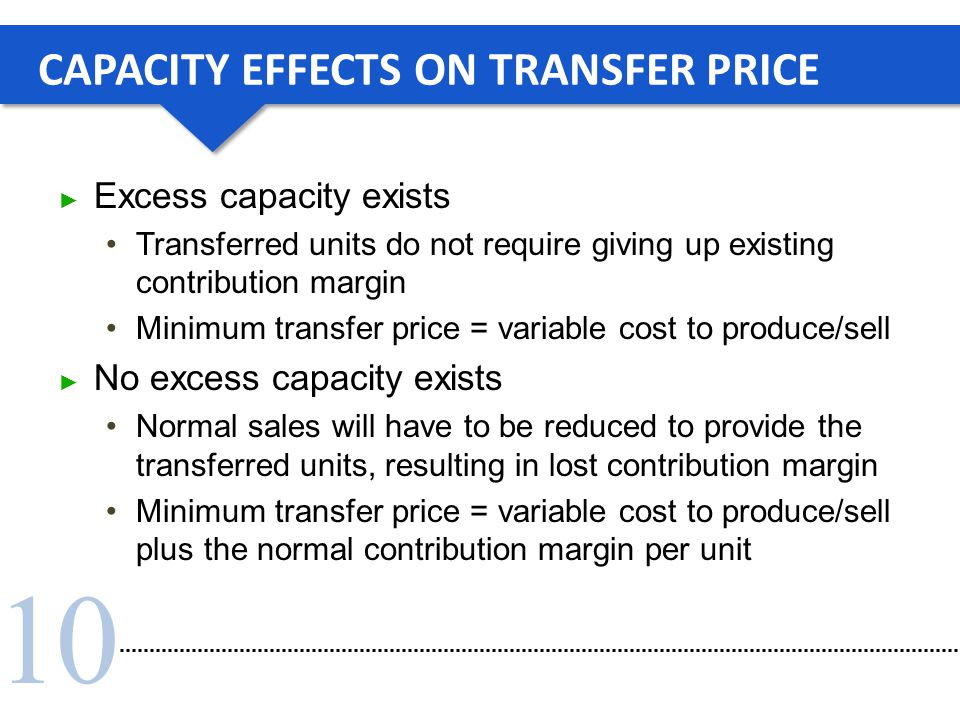 10 CAPACITY EFFECTS ON TRANSFER PRICE ► Excess capacity exists Transferred units do not require giving up existing contribution margin Minimum transfe