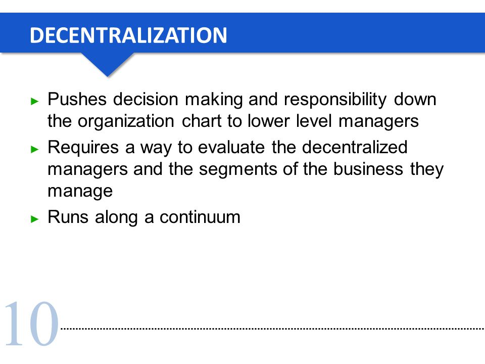 10 DECENTRALIZATION ► Pushes decision making and responsibility down the organization chart to lower level managers ► Requires a way to evaluate the d