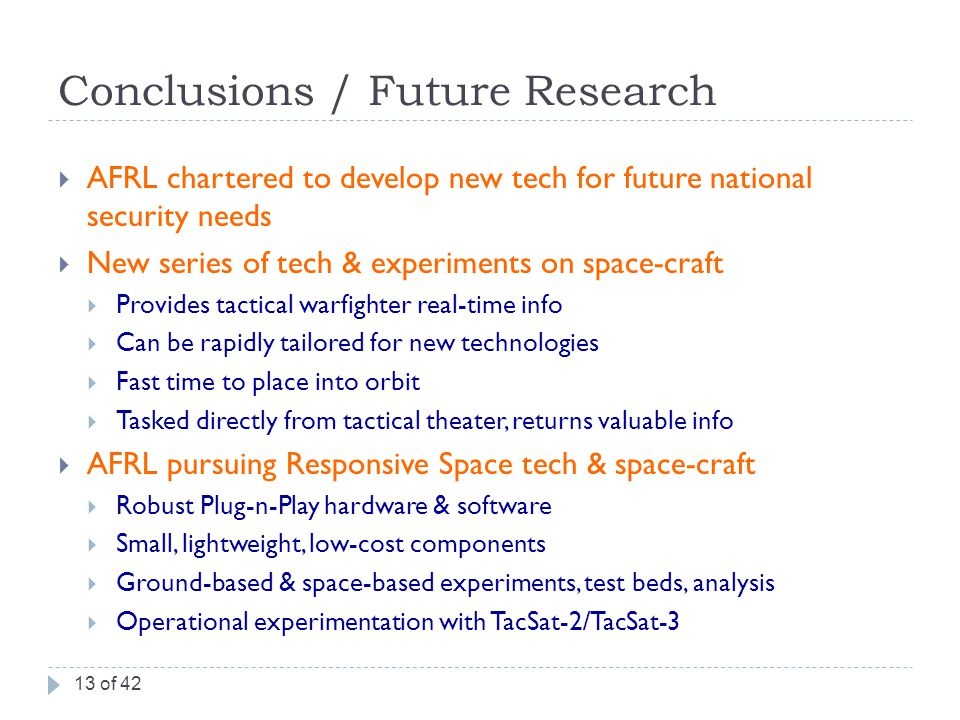Conclusions / Future Research  AFRL chartered to develop new tech for future national security needs  New series of tech & experiments on space-craft  Provides tactical warfighter real-time info  Can be rapidly tailored for new technologies  Fast time to place into orbit  Tasked directly from tactical theater, returns valuable info  AFRL pursuing Responsive Space tech & space-craft  Robust Plug-n-Play hardware & software  Small, lightweight, low-cost components  Ground-based & space-based experiments, test beds, analysis  Operational experimentation with TacSat-2/TacSat-3 13 of 42