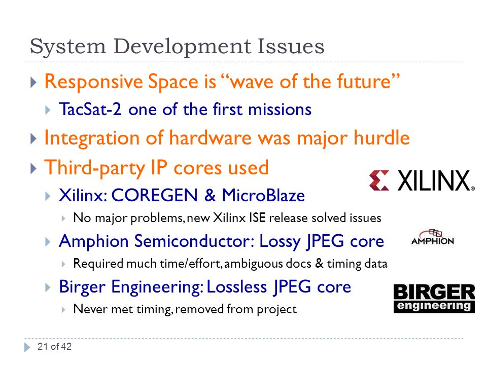 System Development Issues  Responsive Space is wave of the future  TacSat-2 one of the first missions  Integration of hardware was major hurdle  Third-party IP cores used  Xilinx: COREGEN & MicroBlaze  No major problems, new Xilinx ISE release solved issues  Amphion Semiconductor: Lossy JPEG core  Required much time/effort, ambiguous docs & timing data  Birger Engineering: Lossless JPEG core  Never met timing, removed from project 21 of 42