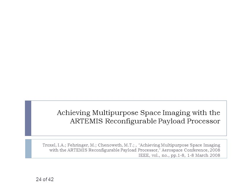 Achieving Multipurpose Space Imaging with the ARTEMIS Reconfigurable Payload Processor Troxel, I.A.; Fehringer, M.; Chenoweth, M.T.;, Achieving Multipurpose Space Imaging with the ARTEMIS Reconfigurable Payload Processor, Aerospace Conference, 2008 IEEE, vol., no., pp.1-8, 1-8 March 2008 24 of 42