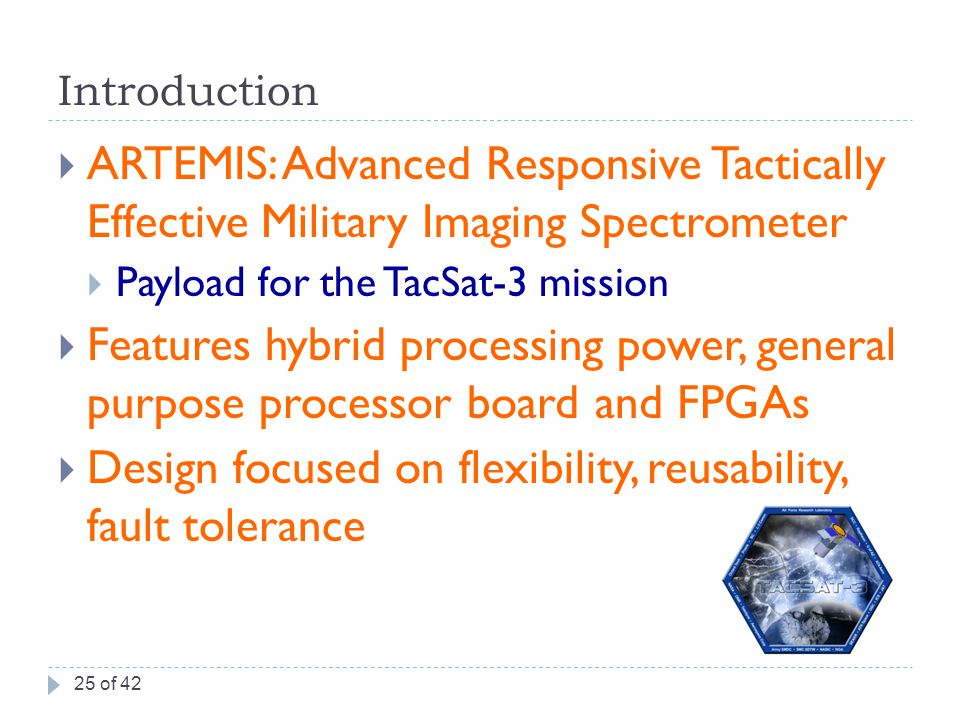 Introduction  ARTEMIS: Advanced Responsive Tactically Effective Military Imaging Spectrometer  Payload for the TacSat-3 mission  Features hybrid processing power, general purpose processor board and FPGAs  Design focused on flexibility, reusability, fault tolerance 25 of 42