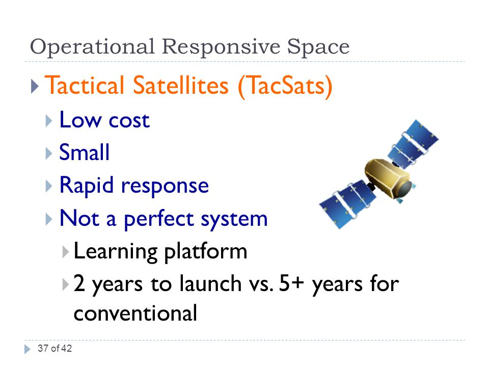 Operational Responsive Space  Tactical Satellites (TacSats)  Low cost  Small  Rapid response  Not a perfect system  Learning platform  2 years to launch vs.