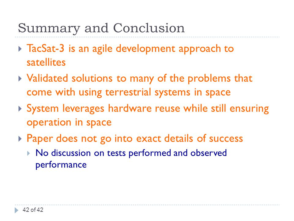 Summary and Conclusion  TacSat-3 is an agile development approach to satellites  Validated solutions to many of the problems that come with using terrestrial systems in space  System leverages hardware reuse while still ensuring operation in space  Paper does not go into exact details of success  No discussion on tests performed and observed performance 42 of 42