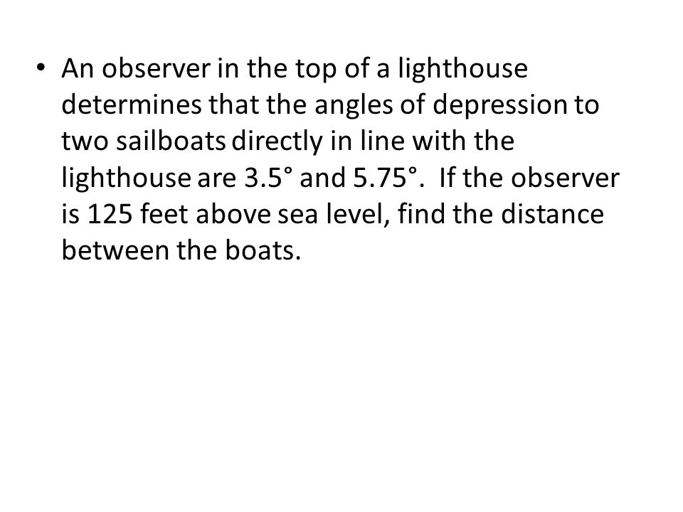 An observer in the top of a lighthouse determines that the angles of depression to two sailboats directly in line with the lighthouse are 3.5° and 5.75°.