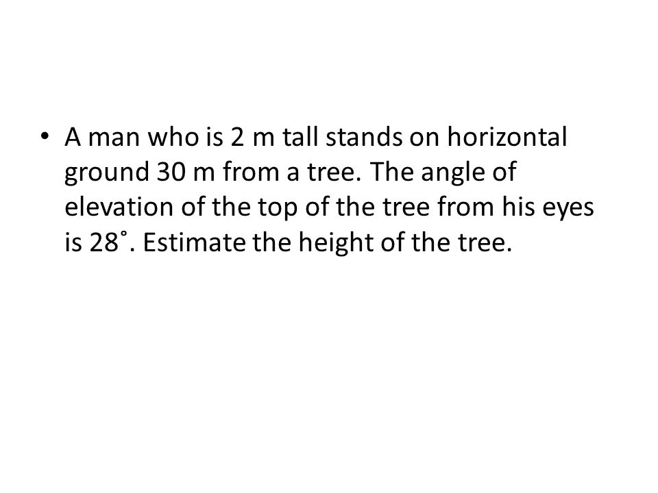 A man who is 2 m tall stands on horizontal ground 30 m from a tree.