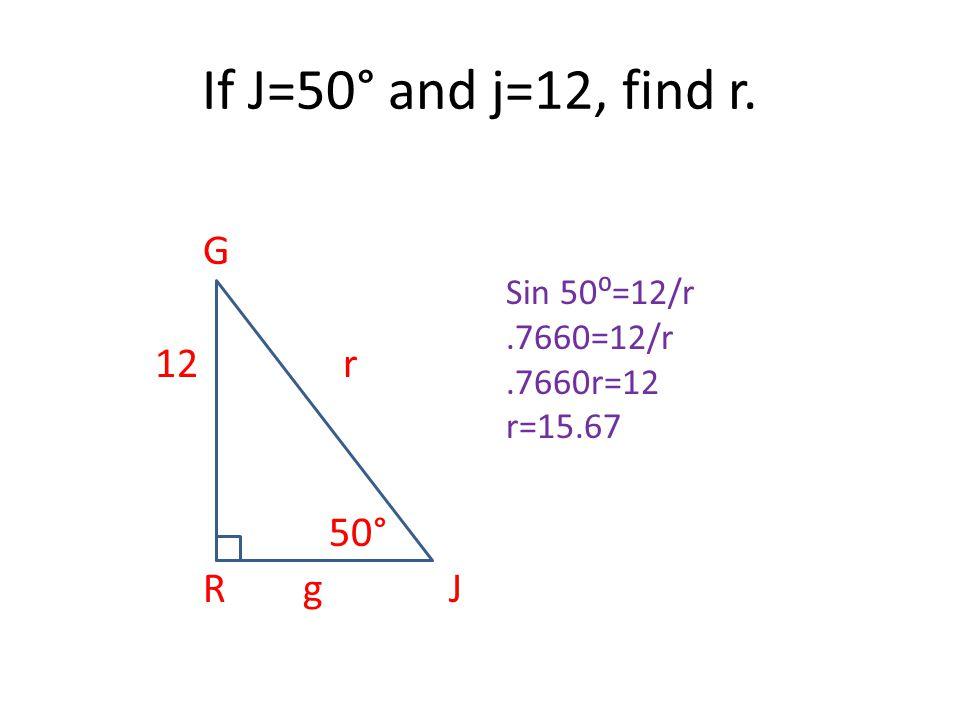 If J=50° and j=12, find r. G 12 r 50° R g J Sin 50⁰=12/r.7660=12/r.7660r=12 r=15.67