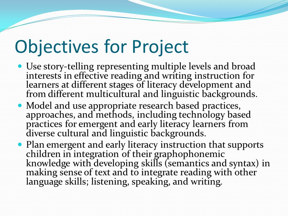 Objectives for Project Use story-telling representing multiple levels and broad interests in effective reading and writing instruction for learners at different stages of literacy development and from different multicultural and linguistic backgrounds.
