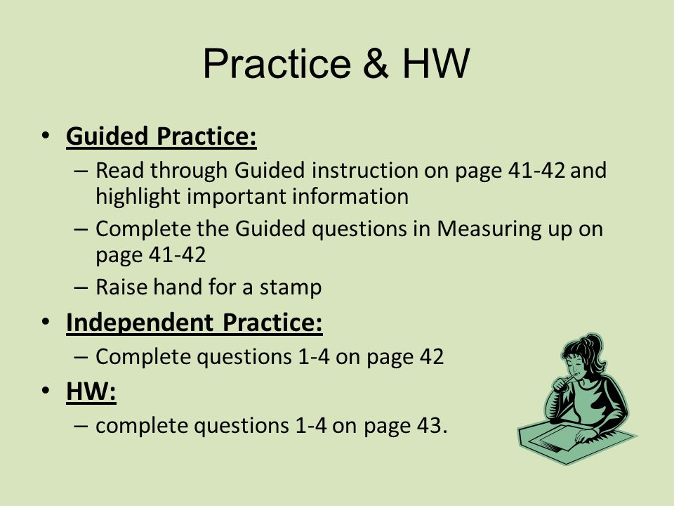 Practice & HW Guided Practice: – Read through Guided instruction on page 41-42 and highlight important information – Complete the Guided questions in Measuring up on page 41-42 – Raise hand for a stamp Independent Practice: – Complete questions 1-4 on page 42 HW: – complete questions 1-4 on page 43.