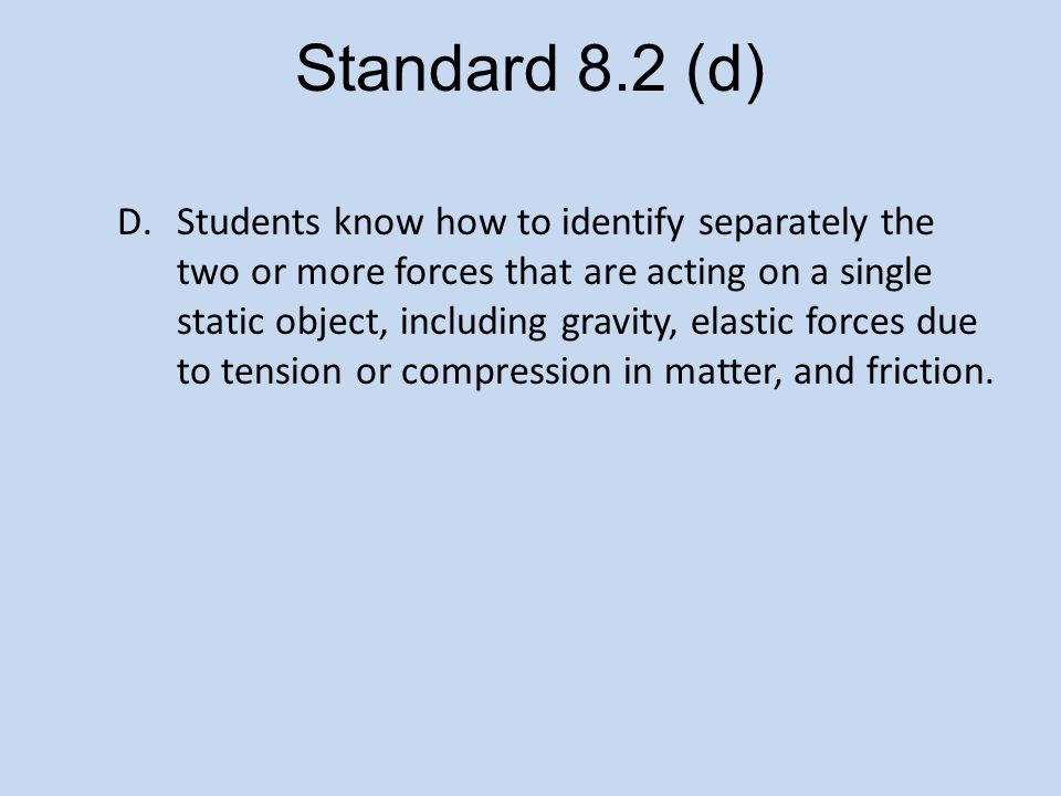 Standard 8.2 (d) D.Students know how to identify separately the two or more forces that are acting on a single static object, including gravity, elastic forces due to tension or compression in matter, and friction.