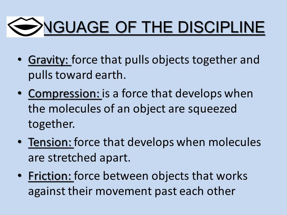 LANGUAGE OF THE DISCIPLINE Gravity: Gravity: force that pulls objects together and pulls toward earth. Compression: Compression: is a force that devel