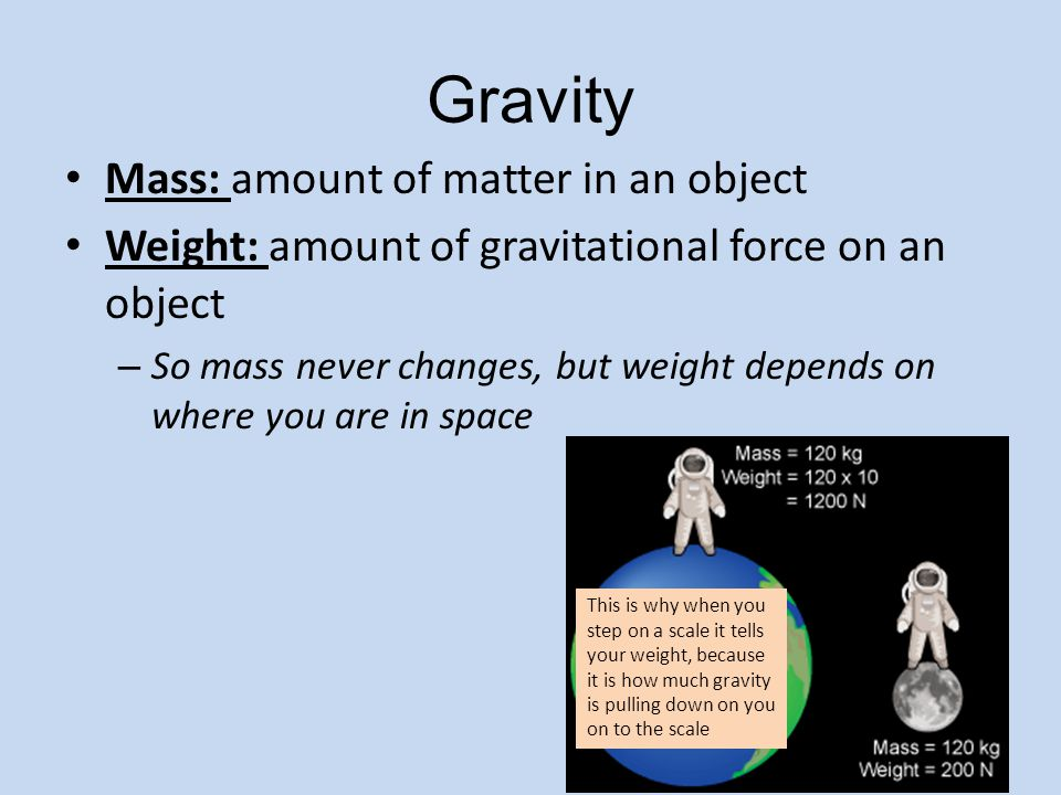 Gravity Mass: amount of matter in an object Weight: amount of gravitational force on an object – So mass never changes, but weight depends on where you are in space This is why when you step on a scale it tells your weight, because it is how much gravity is pulling down on you on to the scale