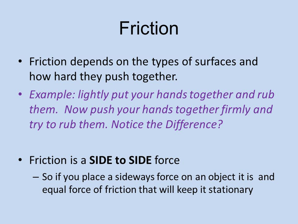 Friction Friction depends on the types of surfaces and how hard they push together. Example: lightly put your hands together and rub them. Now push yo