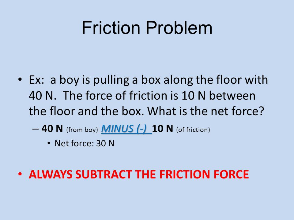 Friction Problem Ex: a boy is pulling a box along the floor with 40 N.