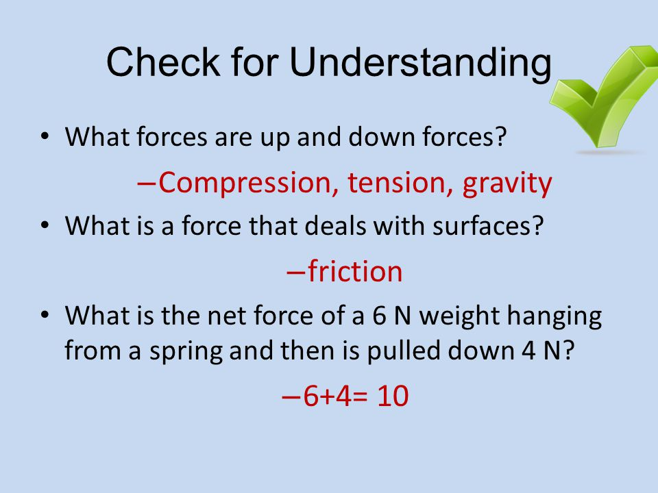 Check for Understanding What forces are up and down forces? – Compression, tension, gravity What is a force that deals with surfaces? – friction What