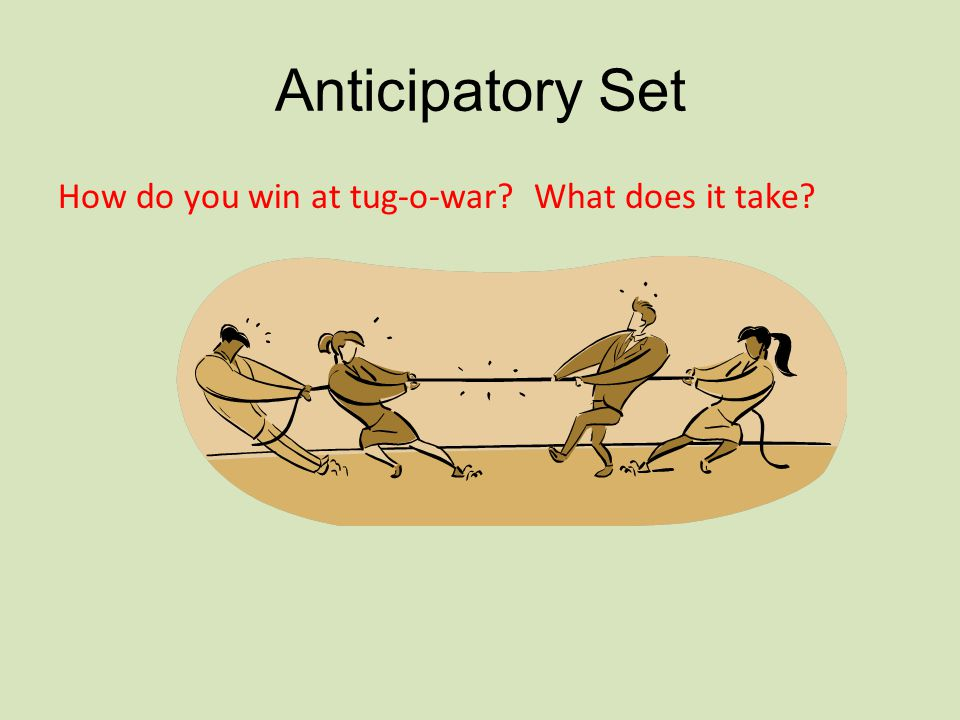 Anticipatory Set How do you win at tug-o-war What does it take
