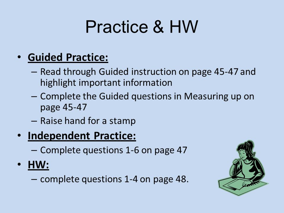 Practice & HW Guided Practice: – Read through Guided instruction on page 45-47 and highlight important information – Complete the Guided questions in Measuring up on page 45-47 – Raise hand for a stamp Independent Practice: – Complete questions 1-6 on page 47 HW: – complete questions 1-4 on page 48.