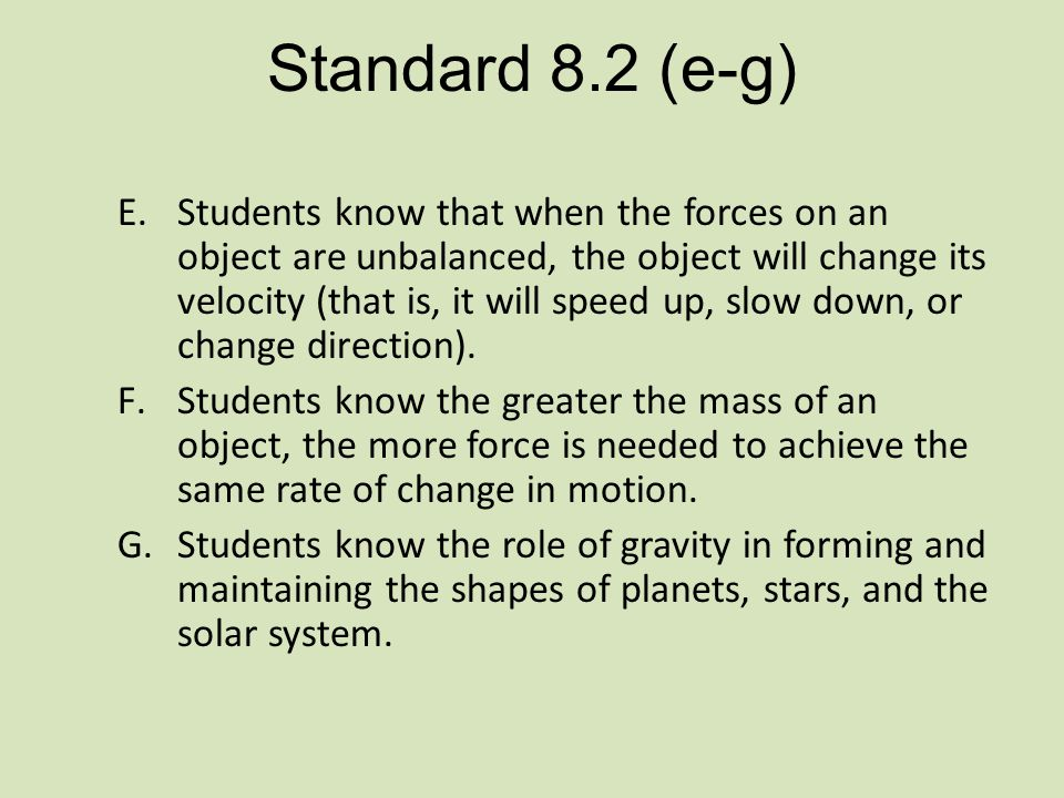 Standard 8.2 (e-g) E.Students know that when the forces on an object are unbalanced, the object will change its velocity (that is, it will speed up, slow down, or change direction).