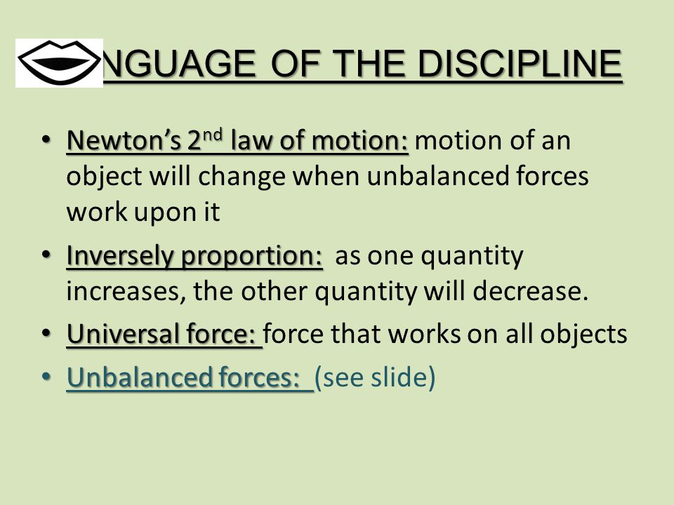 LANGUAGE OF THE DISCIPLINE Newton's 2 nd law of motion: Newton's 2 nd law of motion: motion of an object will change when unbalanced forces work upon