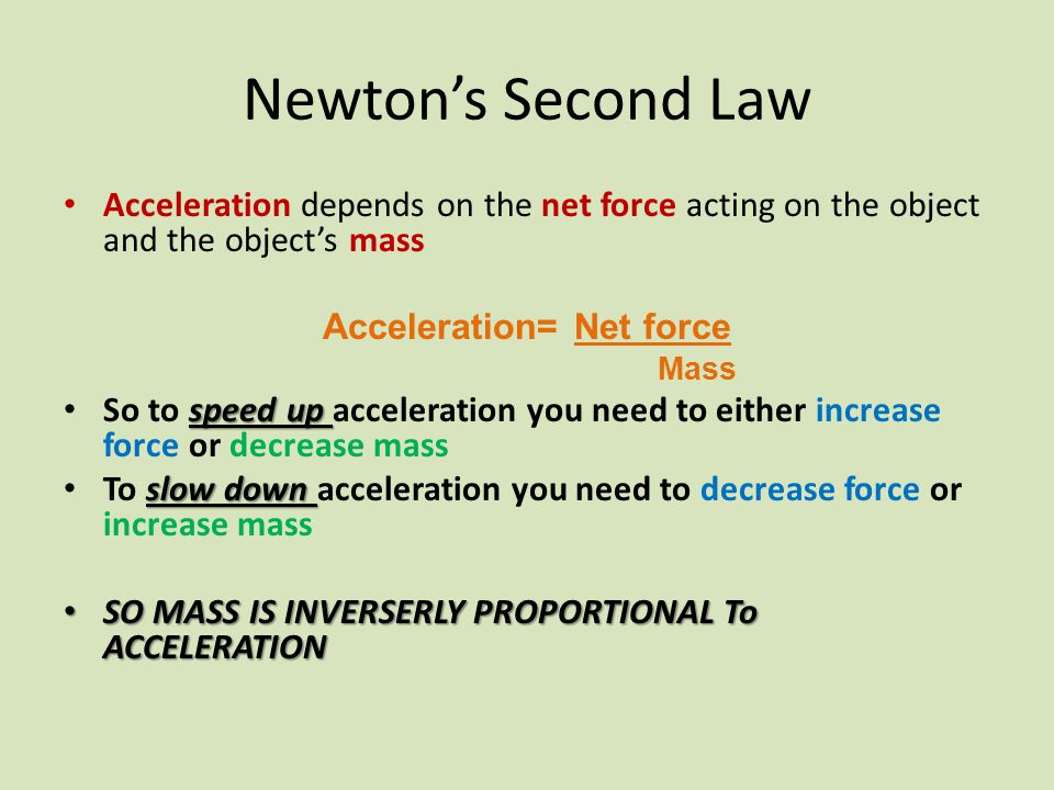 Newton's Second Law Acceleration depends on the net force acting on the object and the object's mass Acceleration= Net force Mass speed up So to speed up acceleration you need to either increase force or decrease mass slow down To slow down acceleration you need to decrease force or increase mass SO MASS IS INVERSERLY PROPORTIONAL To ACCELERATION SO MASS IS INVERSERLY PROPORTIONAL To ACCELERATION