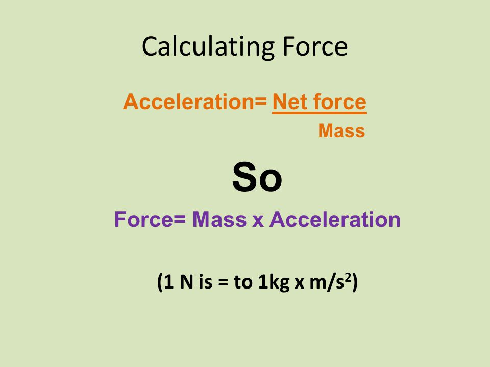 Calculating Force Acceleration= Net force Mass So Force= Mass x Acceleration (1 N is = to 1kg x m/s 2 )