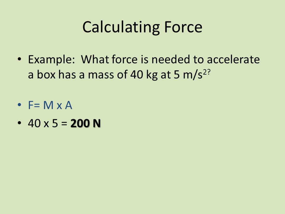 Calculating Force Example: What force is needed to accelerate a box has a mass of 40 kg at 5 m/s 2.