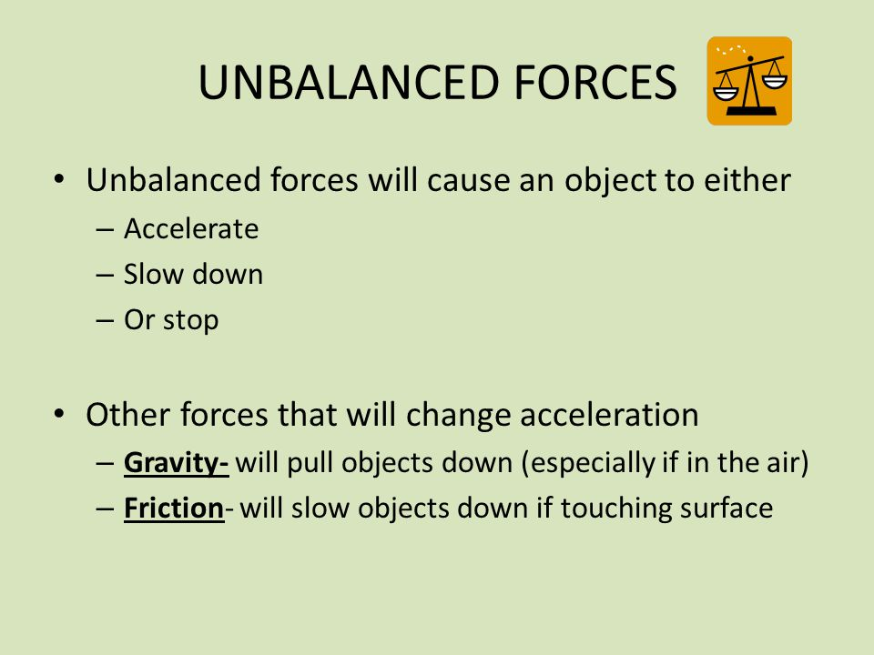 UNBALANCED FORCES Unbalanced forces will cause an object to either – Accelerate – Slow down – Or stop Other forces that will change acceleration – Gra