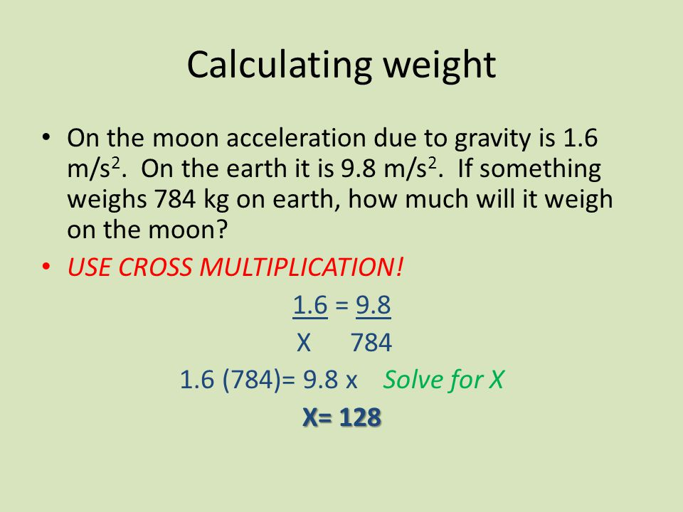 Calculating weight On the moon acceleration due to gravity is 1.6 m/s 2. On the earth it is 9.8 m/s 2. If something weighs 784 kg on earth, how much w
