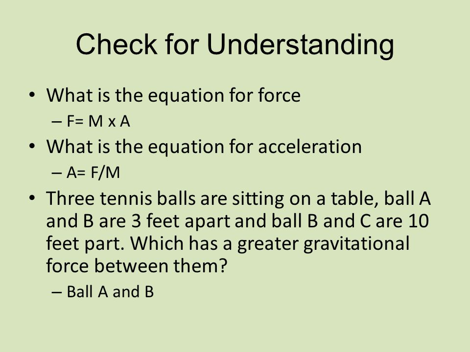 Check for Understanding What is the equation for force – F= M x A What is the equation for acceleration – A= F/M Three tennis balls are sitting on a table, ball A and B are 3 feet apart and ball B and C are 10 feet part.